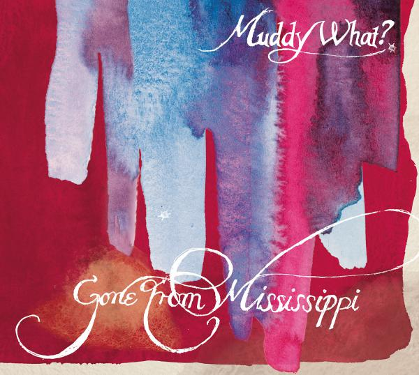 Gone From Mississippi - Muddy What? - CD